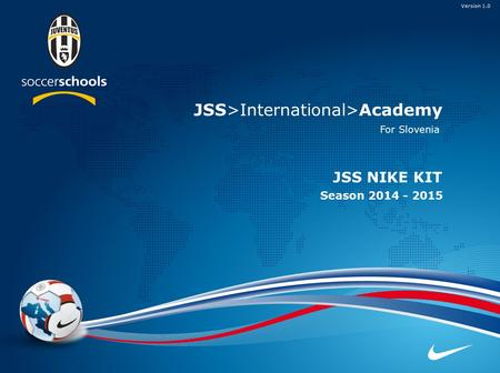 JSS>International>Academy JSS NIKE KIT JSS>International>Academy Season 2014 - 2015 Version 1.0 For Slovenia.