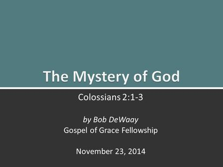 The Mystery of God: Colossians 2:1-31 Colossians 2:1-3 by Bob DeWaay Gospel of Grace Fellowship November 23, 2014.