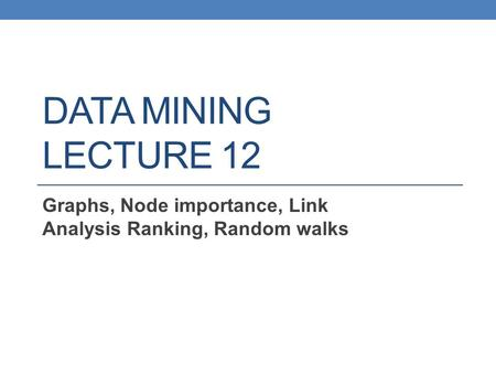 DATA MINING LECTURE 12 Graphs, Node importance, Link Analysis Ranking, Random walks.