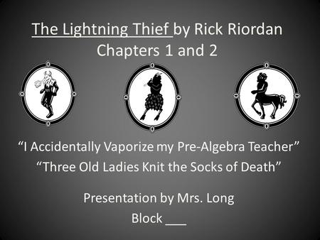 "The Lightning Thief by Rick Riordan Chapters 1 and 2 ""I Accidentally Vaporize my Pre-Algebra Teacher"" ""Three Old Ladies Knit the Socks of Death"" Presentation."