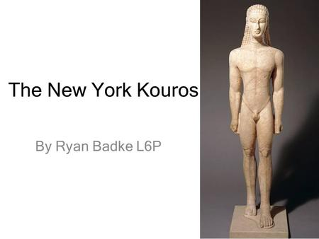 The New York Kouros By Ryan Badke L6P. Key Facts Archaic statue from around the 7 th Centaury BC. Carved in Attica. (590 – 580 BC) Life size statue at.