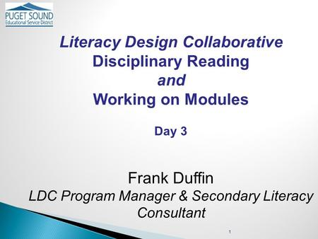 Literacy Design Collaborative Disciplinary Reading and Working on Modules Day 3 Frank Duffin LDC Program Manager & Secondary Literacy Consultant 1.
