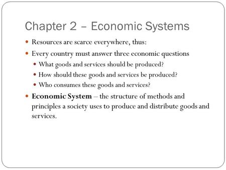 Chapter 2 – Economic Systems Resources are scarce everywhere, thus: Every country must answer three economic questions What goods and services should be.