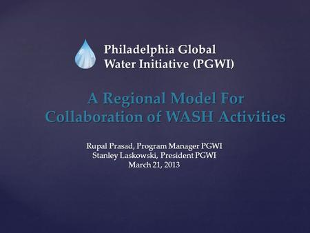 Philadelphia Global Water Initiative (PGWI) A Regional Model For Collaboration of WASH Activities Rupal Prasad, Program Manager PGWI Stanley Laskowski,