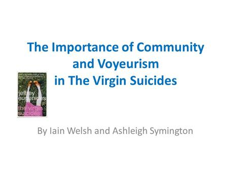 The Importance of Community and Voyeurism in The Virgin Suicides By Iain Welsh and Ashleigh Symington.