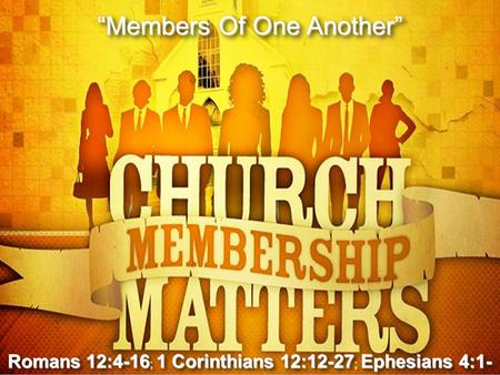 "1 Don McClainW. 65th St church of Christ - 9/16/2007 1 ""Members Of One Another"" Romans 12:4-16 ; 1 Corinthians 12:12-27 ; Ephesians 4:1- 16."