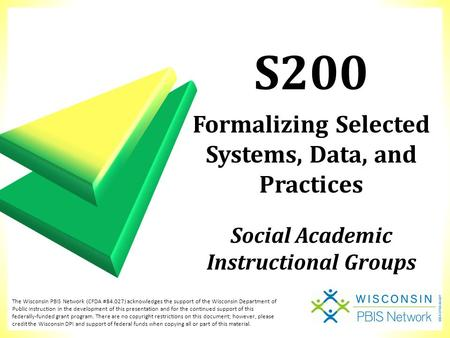 S200 Formalizing Selected Systems, Data, and Practices Social Academic Instructional Groups The Wisconsin PBIS Network (CFDA #84.027) acknowledges the.