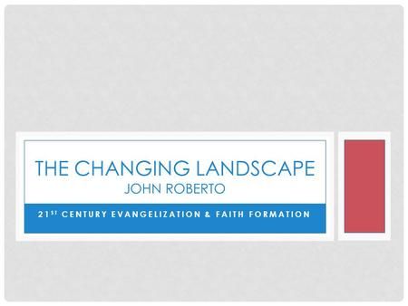 21 ST CENTURY EVANGELIZATION & FAITH FORMATION THE CHANGING LANDSCAPE JOHN ROBERTO.