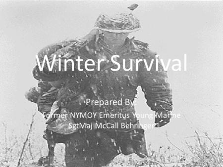 Winter Survival Prepared By: Former NYMOY Emeritus Young Marine SgtMaj McCall Behringer.