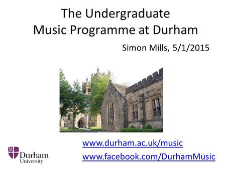 The Undergraduate Music Programme at Durham Simon Mills, 5/1/2015 www.durham.ac.uk/music www.facebook.com/DurhamMusic.