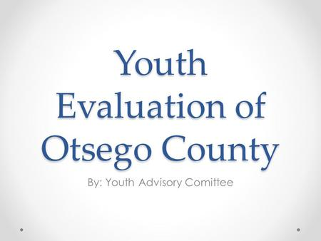 Youth Evaluation of Otsego County By: Youth Advisory Comittee.