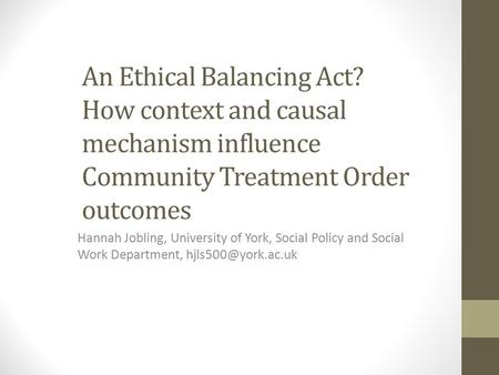 An Ethical Balancing Act? How context and causal mechanism influence Community Treatment Order outcomes Hannah Jobling, University of York, Social Policy.