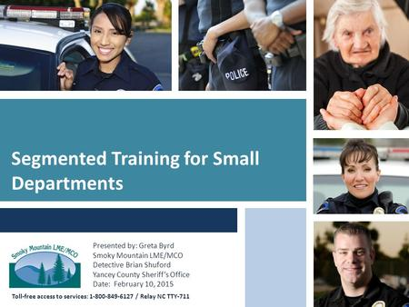 Toll-free access to services: 1-800-849-6127 / Relay NC TTY-711 Segmented Training for Small Departments Presented by: Greta Byrd Smoky Mountain LME/MCO.