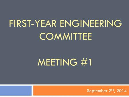 FIRST-YEAR ENGINEERING COMMITTEE MEETING #1 September 2 nd, 2014.