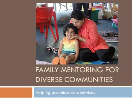 FAMILY MENTORING FOR DIVERSE COMMUNITIES Helping parents access services.