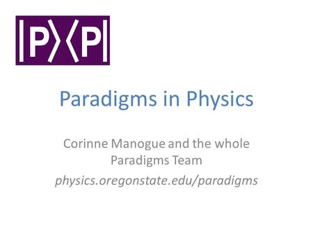Paradigms in Physics Corinne Manogue and the whole Paradigms Team physics.oregonstate.edu/paradigms.