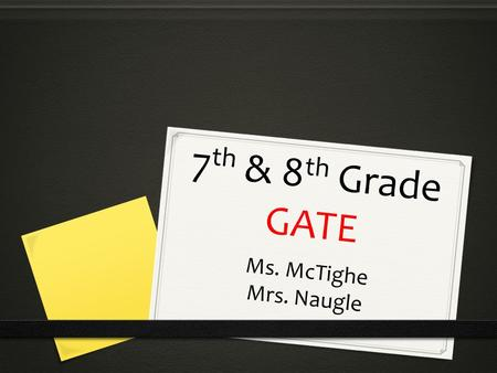 7 th & 8 th Grade GATE Ms. McTighe Mrs. Naugle. W E L C O M E T O G A T E... 0 My name is Ms. McTighe. Either Mrs. Naugle or I will be your child's GATE.