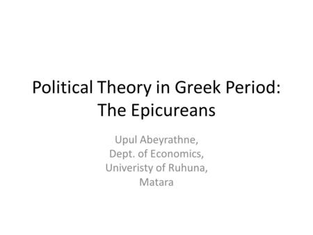 Political Theory in Greek Period: The Epicureans Upul Abeyrathne, Dept. of Economics, Univeristy of Ruhuna, Matara.