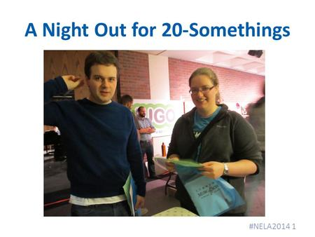 A Night Out for 20-Somethings #NELA2014 1. When? Friday night, 6:30 pm − 8:30 pm After work, before the real parties 2.