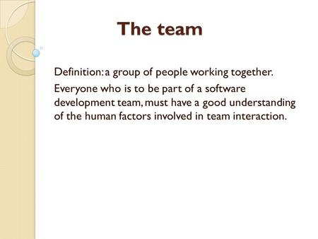 The team Definition: a group of people working together. Everyone who is to be part of a software development team, must have a good understanding of the.