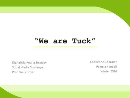 """We are Tuck"" Charlenne Gonzalez Pamela Kimball Winter 2014 Digital Marketing Strategy Social Media Challenge Prof. Yaniv Dover."
