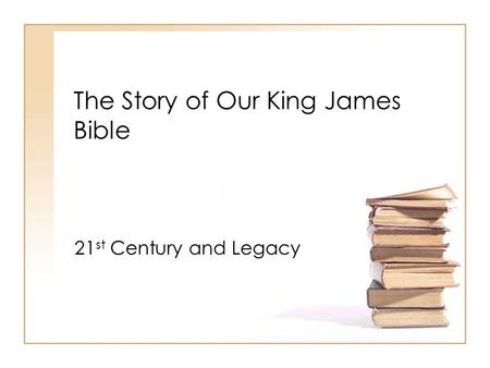 The Story of Our King James Bible 21 st Century and Legacy.