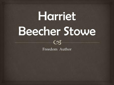 Freedom Author. -Harriet Elisabeth Beecher was born June 14, 1811 in Litchfield, CT. -She was born The daughter of Reverend Lyman Beecher and Roxanna.
