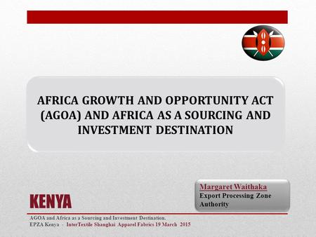 KENYA AGOA and Africa as a Sourcing and Investment Destination. EPZA Kenya - InterTextile Shanghai Apparel Fabrics 19 March 2015 0 Margaret Waithaka Export.
