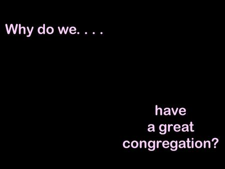 Why do we.... have a great congregation?. Why do we have a great congregation?