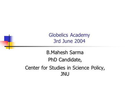 Globelics Academy 3rd June 2004 B.Mahesh Sarma PhD Candidate, Center for Studies in Science Policy, JNU.