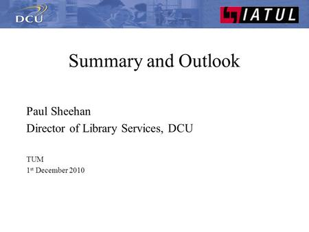 Summary and Outlook Paul Sheehan Director of Library Services, DCU TUM 1 st December 2010.