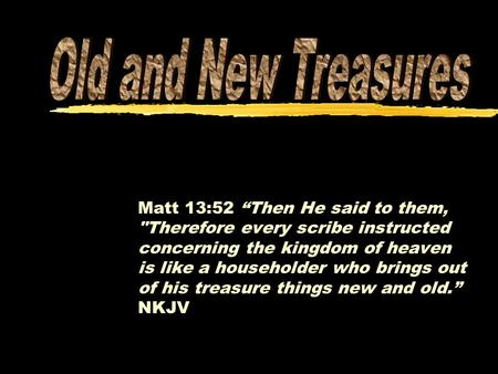"Matt 13:52 ""Then He said to them, Therefore every scribe instructed concerning the kingdom of heaven is like a householder who brings out of his treasure."