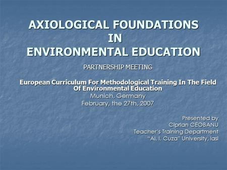 AXIOLOGICAL FOUNDATIONS IN ENVIRONMENTAL EDUCATION PARTNERSHIP MEETING European Curriculum For Methodological Training In The Field Of Environmental Education.