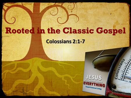 Rooted in the Classic Gospel Colossians 2:1-7. Rooted in the Gospel 1 For I want you to know how great a struggle I have on your behalf and for those.
