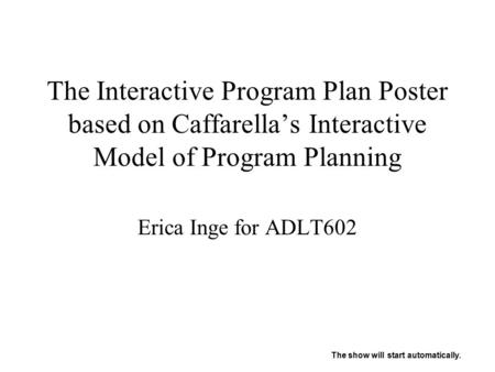 The Interactive Program Plan Poster based on Caffarella's Interactive Model of Program Planning Erica Inge for ADLT602 The show will start automatically.
