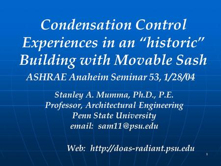 "1 Condensation Control Experiences in an ""historic"" Building with Movable Sash ASHRAE Anaheim Seminar 53, 1/28/04 Stanley A. Mumma, Ph.D., P.E. Professor,"
