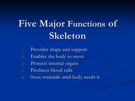 Five Major Functions of Skeleton 1. Provides shape and support 2. Enables the body to move 3. Protects internal organs 4. Produces blood cells 5. Store.