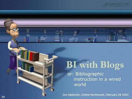 Or: Bibliographic instruction in a wired world 29 Jon Jablonski, Online Northwest, February 28 2004.