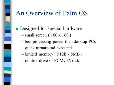 An Overview of Palm OS n Designed for special hardware –small screen ( 160 x 160 ) –less processing power than desktop PCs –quick turnaround expected –limited.