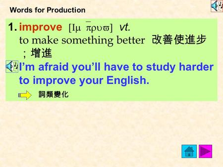 Words for Production 1.improve [Im`pruv] vt. to make something better 改善使進步 ;增進 I'm afraid you'll have to study harder to improve your English. 詞類變化.
