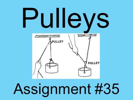 Pulleys Assignment #35. A PULLEY is a simple machine that uses grooved wheels and a rope to raise, lower or move a load. There are 2 types of pulleys: