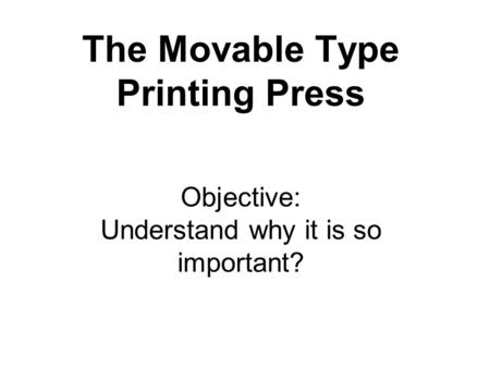 The Movable Type Printing Press Objective: Understand why it is so important?