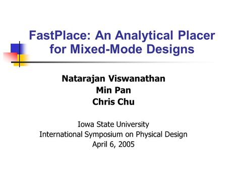 Natarajan Viswanathan Min Pan Chris Chu Iowa State University International Symposium on Physical Design April 6, 2005 FastPlace: An Analytical Placer.