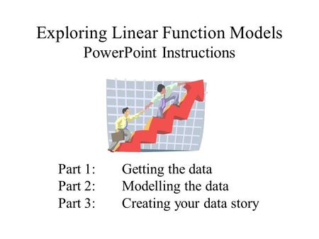 Exploring Linear Function Models PowerPoint Instructions Part 1:Getting the data Part 2:Modelling the data Part 3:Creating your data story.