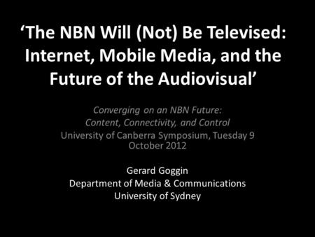'The NBN Will (Not) Be Televised: Internet, Mobile Media, and the Future of the Audiovisual' Converging on an NBN Future: Content, Connectivity, and Control.
