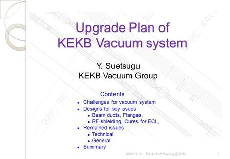 Upgrade Plan of KEKB Vacuum system 2008.03.19Pre-kickoff KEK1 Y. Suetsugu KEKB Vacuum Group Contents Challenges for vacuum system Designs for.