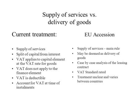 Supply of services vs. delivery of goods Current treatment: Supply of services Split of capital from interest VAT applies to capital element at the VAT.