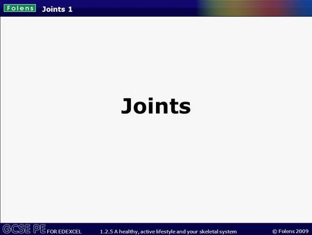 © Folens 2009 FOR EDEXCEL 1.2.5 A healthy, active lifestyle and your skeletal system Joints 1 Joints.
