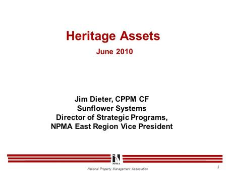 National Property Management Association Heritage Assets June 2010 Jim Dieter, CPPM CF Sunflower Systems Director of Strategic Programs, NPMA East Region.