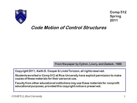 Code Motion of Control Structures From the paper by Cytron, Lowry, and Zadeck, 1986 1COMP 512, Rice University Copyright 2011, Keith D. Cooper & Linda.